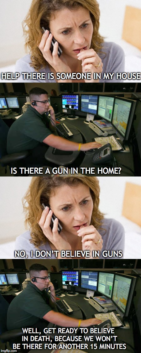 HELP THERE IS SOMEONE IN MY HOUSE IS THERE A GUN IN THE HOME? NO, I DON'T BELIEVE IN GUNS WELL, GET READY TO BELIEVE IN DEATH, BECAUSE WE WO | image tagged in 911,emergency,gun control | made w/ Imgflip meme maker