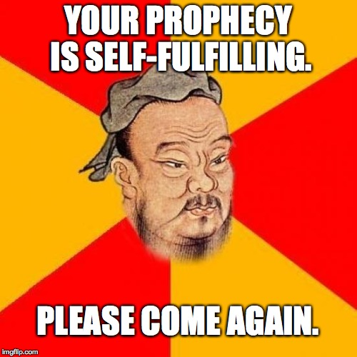 YOUR PROPHECY IS SELF-FULFILLING. PLEASE COME AGAIN. | made w/ Imgflip meme maker