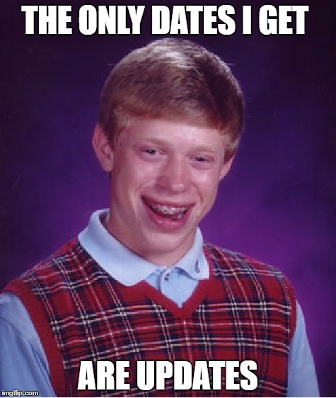 Bad Luck Brian Meme | THE ONLY DATES I GET ARE UPDATES | image tagged in memes,bad luck brian | made w/ Imgflip meme maker