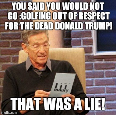 Maury Lie Detector Meme | YOU SAID YOU WOULD NOT GO :GOLFING OUT OF RESPECT FOR THE DEAD DONALD TRUMP! THAT WAS A LIE! | image tagged in memes,maury lie detector,donald trump | made w/ Imgflip meme maker