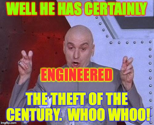 Dr Evil Laser Meme | WELL HE HAS CERTAINLY THE THEFT OF THE CENTURY.  WHOO WHOO! ENGINEERED | image tagged in memes,dr evil laser | made w/ Imgflip meme maker