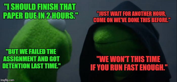 "Yet another trial of my Procrastination Road of Mastery | ""I SHOULD FINISH THAT PAPER DUE IN 2 HOURS."" ""JUST WAIT FOR ANOTHER HOUR, COME ON WE'VE DONE THIS BEFORE."" ""BUT WE FAILED THE ASSIGNMENT AND 