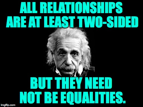 ALL RELATIONSHIPS ARE AT LEAST TWO-SIDED BUT THEY NEED NOT BE EQUALITIES. | made w/ Imgflip meme maker