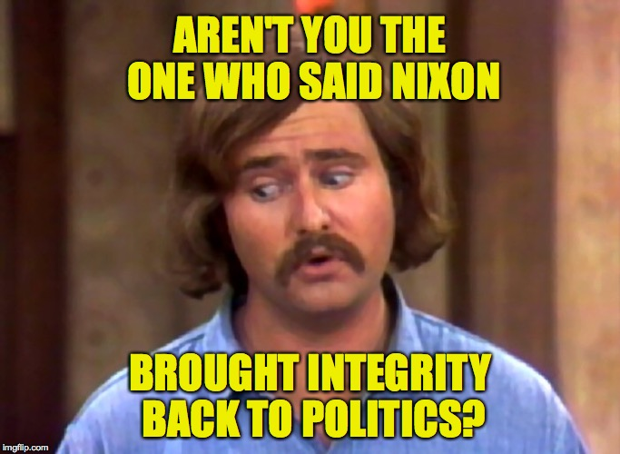 AREN'T YOU THE ONE WHO SAID NIXON BROUGHT INTEGRITY BACK TO POLITICS? | made w/ Imgflip meme maker