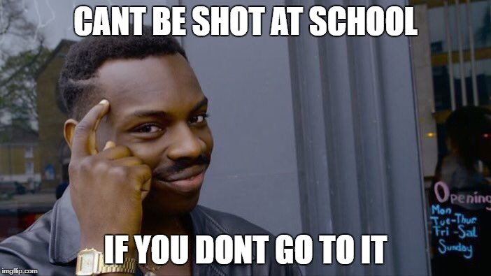 Roll Safe Think About It Meme | CANT BE SHOT AT SCHOOL IF YOU DONT GO TO IT | image tagged in memes,roll safe think about it | made w/ Imgflip meme maker