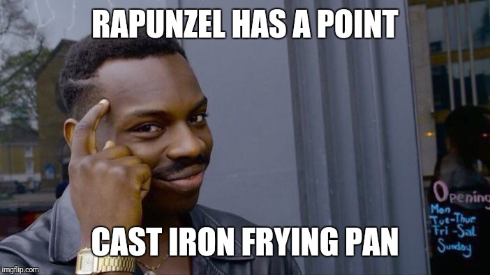 Roll Safe Think About It Meme | RAPUNZEL HAS A POINT CAST IRON FRYING PAN | image tagged in memes,roll safe think about it | made w/ Imgflip meme maker