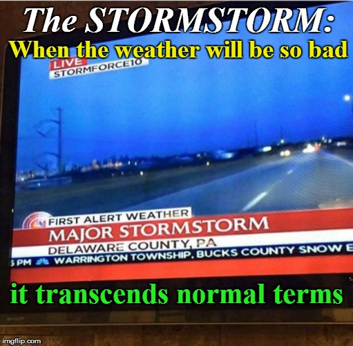 Meteorology 101 | The STORMSTORM: it transcends normal terms When the weather will be so bad | image tagged in funny | made w/ Imgflip meme maker