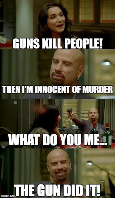 Guns don't kill people, people kill people! | GUNS KILL PEOPLE! THEN I'M INNOCENT OF MURDER WHAT DO YOU ME... THE GUN DID IT! | image tagged in memes,skinhead john travolta | made w/ Imgflip meme maker