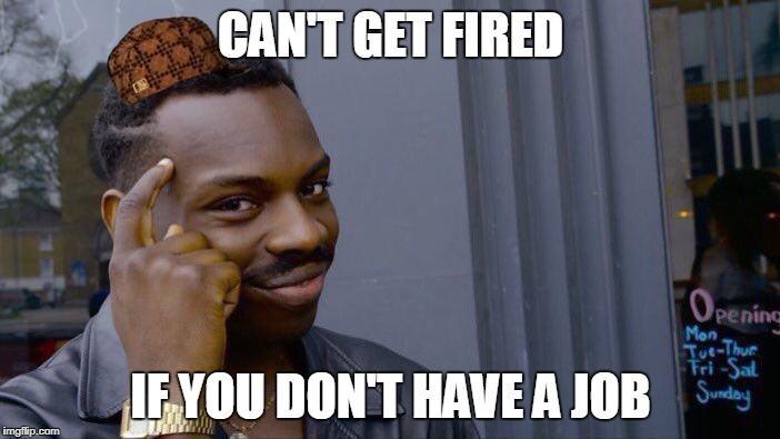 Roll Safe Think About It Meme | CAN'T GET FIRED IF YOU DON'T HAVE A JOB | image tagged in memes,roll safe think about it,scumbag | made w/ Imgflip meme maker