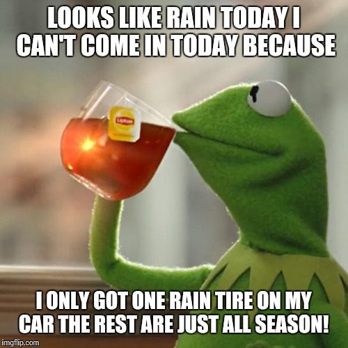 But Thats None Of My Business Meme | LOOKS LIKE RAIN TODAY I CAN'T COME IN TODAY BECAUSE I ONLY GOT ONE RAIN TIRE ON MY CAR THE REST ARE JUST ALL SEASON! | image tagged in memes,but thats none of my business,kermit the frog | made w/ Imgflip meme maker