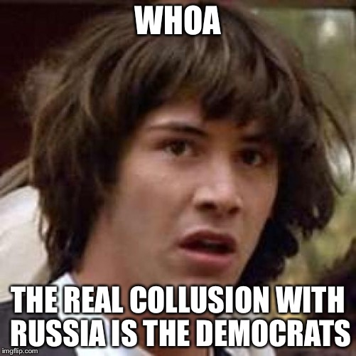 Conspiracy Keanu Meme | WHOA THE REAL COLLUSION WITH RUSSIA IS THE DEMOCRATS | image tagged in memes,conspiracy keanu | made w/ Imgflip meme maker