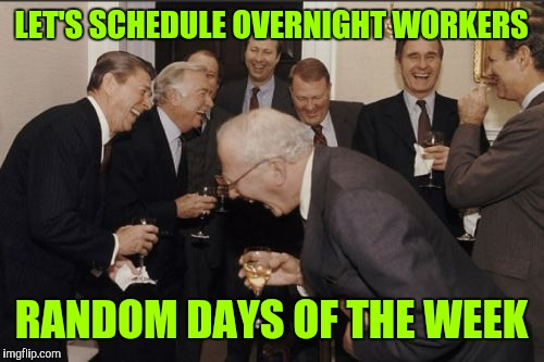 Scumbag management | LET'S SCHEDULE OVERNIGHT WORKERS RANDOM DAYS OF THE WEEK | image tagged in memes,laughing men in suits,retail | made w/ Imgflip meme maker
