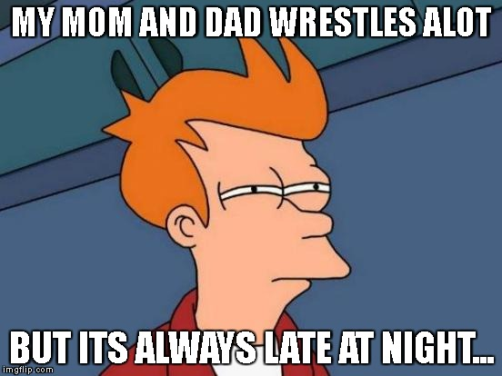 Futurama Fry Meme | MY MOM AND DAD WRESTLES ALOT BUT ITS ALWAYS LATE AT NIGHT... | image tagged in memes,futurama fry | made w/ Imgflip meme maker