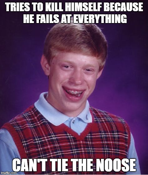 When you try to commit suicide | TRIES TO KILL HIMSELF BECAUSE HE FAILS AT EVERYTHING CAN'T TIE THE NOOSE | image tagged in memes,bad luck brian,suicide | made w/ Imgflip meme maker