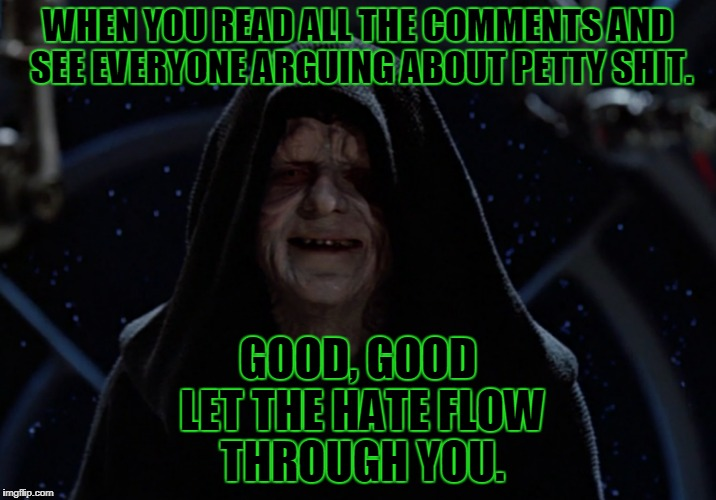 Entertainment | WHEN YOU READ ALL THE COMMENTS AND SEE EVERYONE ARGUING ABOUT PETTY SHIT. GOOD, GOOD LET THE HATE FLOW THROUGH YOU. | image tagged in funny,memes,joker,star wars,imgflip | made w/ Imgflip meme maker