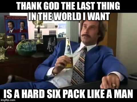 THANK GOD THE LAST THING IN THE WORLD I WANT IS A HARD SIX PACK LIKE A MAN | made w/ Imgflip meme maker