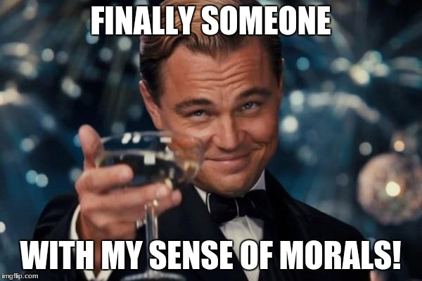 Leonardo Dicaprio Cheers Meme | FINALLY SOMEONE WITH MY SENSE OF MORALS! | image tagged in memes,leonardo dicaprio cheers | made w/ Imgflip meme maker