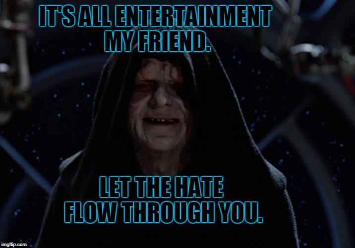 IT'S ALL ENTERTAINMENT MY FRIEND. LET THE HATE FLOW THROUGH YOU. | made w/ Imgflip meme maker