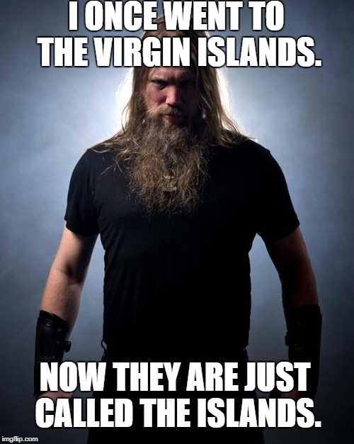 Overly manly metal musician | I ONCE WENT TO THE VIRGIN ISLANDS. NOW THEY ARE JUST CALLED THE ISLANDS. | image tagged in overly manly metal musician | made w/ Imgflip meme maker