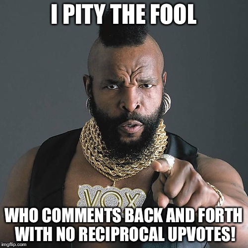 Mr T Pity The Fool | I PITY THE FOOL WHO COMMENTS BACK AND FORTH WITH NO RECIPROCAL UPVOTES! | image tagged in memes,mr t pity the fool | made w/ Imgflip meme maker