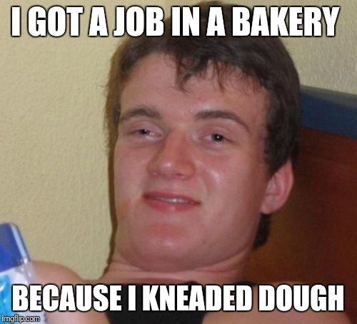 10 Guy Meme | I GOT A JOB IN A BAKERY BECAUSE I KNEADED DOUGH | image tagged in memes,10 guy,funny | made w/ Imgflip meme maker