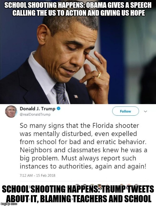 Can Trump just get off twitter and help? He doesn't have to attack everyone. |  SCHOOL SHOOTING HAPPENS: OBAMA GIVES A SPEECH CALLING THE US TO ACTION AND GIVING US HOPE; SCHOOL SHOOTING HAPPENS: TRUMP TWEETS ABOUT IT, BLAMING TEACHERS AND SCHOOL | image tagged in trump sucks,obama's legacy,political meme | made w/ Imgflip meme maker