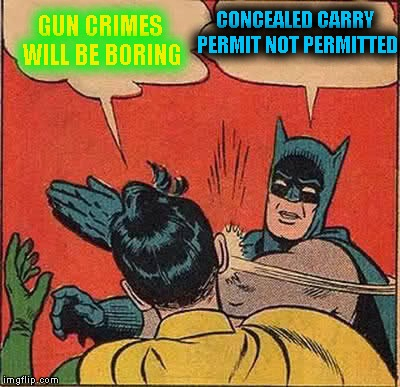 Batman Slapping Robin Meme | GUN CRIMES WILL BE BORING CONCEALED CARRY PERMIT NOT PERMITTED | image tagged in memes,batman slapping robin | made w/ Imgflip meme maker