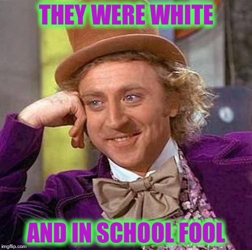 Creepy Condescending Wonka Meme | THEY WERE WHITE AND IN SCHOOL FOOL | image tagged in memes,creepy condescending wonka | made w/ Imgflip meme maker