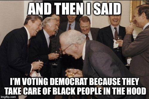 Laughing Men In Suits Meme | AND THEN I SAID I'M VOTING DEMOCRAT BECAUSE THEY TAKE CARE OF BLACK PEOPLE IN THE HOOD | image tagged in memes,laughing men in suits | made w/ Imgflip meme maker