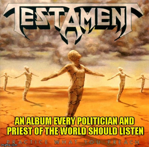 Along with The New Order and Rust in Peace,of course! | AN ALBUM EVERY POLITICIAN AND PRIEST OF THE WORLD SHOULD LISTEN | image tagged in memes,testament,politicians,priest,powermetalhead,thrash metal | made w/ Imgflip meme maker