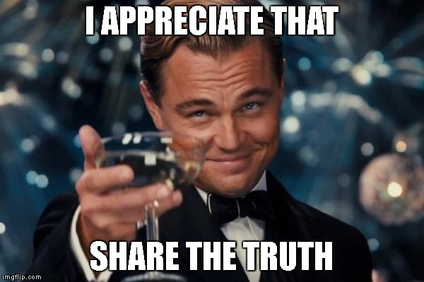 Leonardo Dicaprio Cheers Meme | I APPRECIATE THAT SHARE THE TRUTH | image tagged in memes,leonardo dicaprio cheers | made w/ Imgflip meme maker