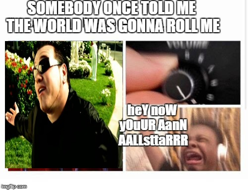 aaaalaLAA stRARA  BY SMAASHMOuttH | SOMEBODY ONCE TOLD ME THE WORLD WAS GONNA ROLL ME heY noW yOuUR AanN AALLsttaRRR | image tagged in ni | made w/ Imgflip meme maker