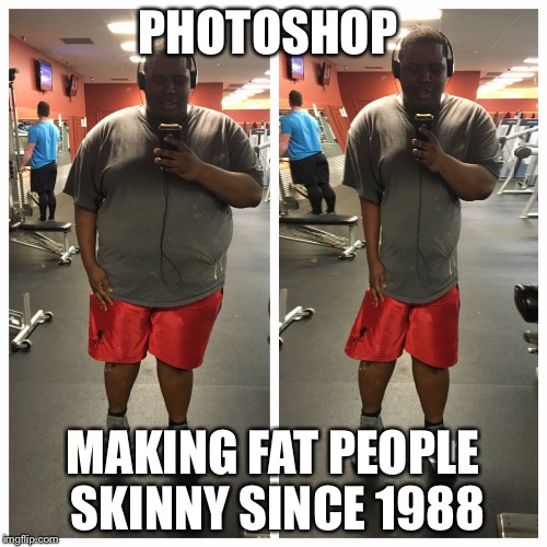 PHOTOSHOP MAKING FAT PEOPLE SKINNY SINCE 1988 | image tagged in fat,dank memes,dank | made w/ Imgflip meme maker