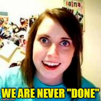 "WE ARE NEVER ""DONE"" 