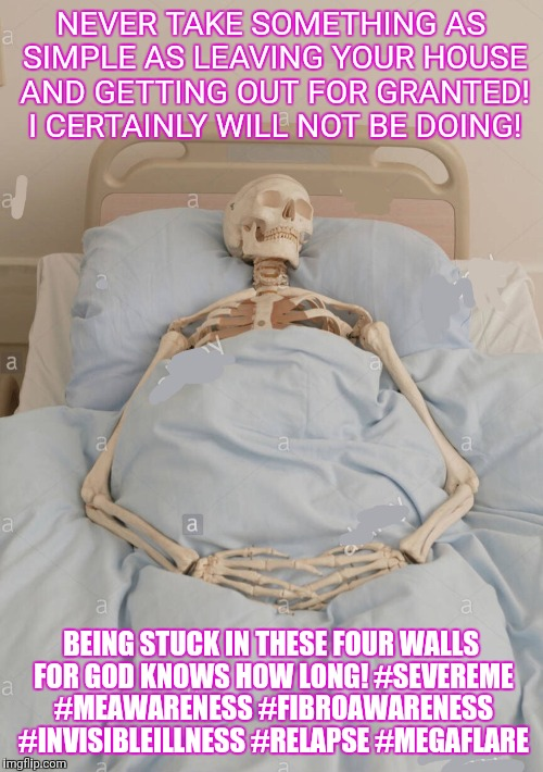NEVER TAKE SOMETHING AS SIMPLE AS LEAVING YOUR HOUSE AND GETTING OUT FOR GRANTED! I CERTAINLY WILL NOT BE DOING! BEING STUCK IN THESE FOUR W | image tagged in skeleton in bed | made w/ Imgflip meme maker