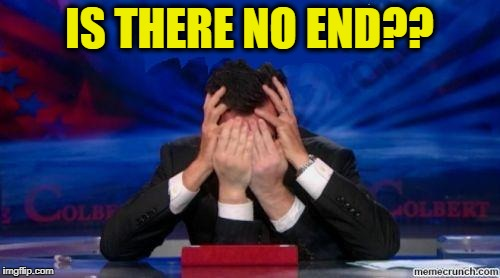 stephen colbert face palms | IS THERE NO END?? | image tagged in stephen colbert face palms | made w/ Imgflip meme maker