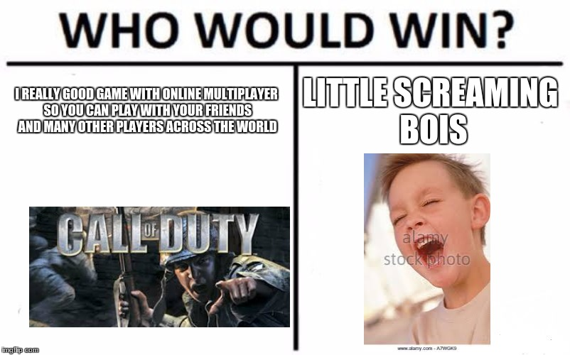 Who Would Win? Meme | I REALLY GOOD GAME WITH ONLINE MULTIPLAYER SO YOU CAN PLAY WITH YOUR FRIENDS AND MANY OTHER PLAYERS ACROSS THE WORLD LITTLE SCREAMING BOIS | image tagged in memes,who would win | made w/ Imgflip meme maker