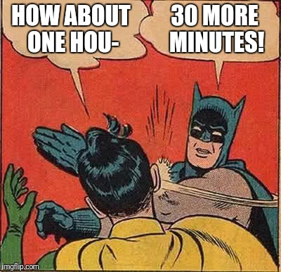 Batman Slapping Robin Meme | HOW ABOUT ONE HOU- 30 MORE MINUTES! | image tagged in memes,batman slapping robin | made w/ Imgflip meme maker