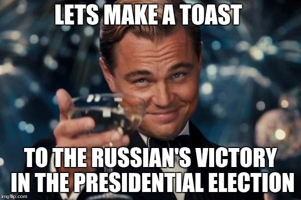 Leonardo Dicaprio Cheers Meme | LETS MAKE A TOAST TO THE RUSSIAN'S VICTORY IN THE PRESIDENTIAL ELECTION | image tagged in memes,leonardo dicaprio cheers | made w/ Imgflip meme maker
