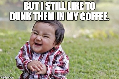 Evil Toddler Meme | BUT I STILL LIKE TO DUNK THEM IN MY COFFEE. | image tagged in memes,evil toddler | made w/ Imgflip meme maker