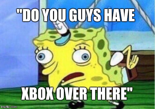 "Mocking Spongebob Meme | ""DO YOU GUYS HAVE XBOX OVER THERE"" 