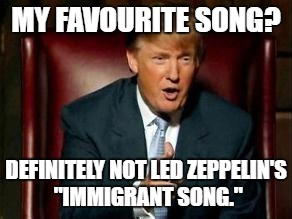"Donald Trump | MY FAVOURITE SONG? DEFINITELY NOT LED ZEPPELIN'S ""IMMIGRANT SONG."" 