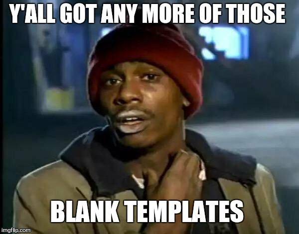 Y'all Got Any More Of That Meme | Y'ALL GOT ANY MORE OF THOSE BLANK TEMPLATES | image tagged in memes,y'all got any more of that | made w/ Imgflip meme maker