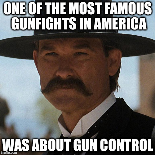 ONE OF THE MOST FAMOUS GUNFIGHTS IN AMERICA WAS ABOUT GUN CONTROL | image tagged in wyatt earp | made w/ Imgflip meme maker