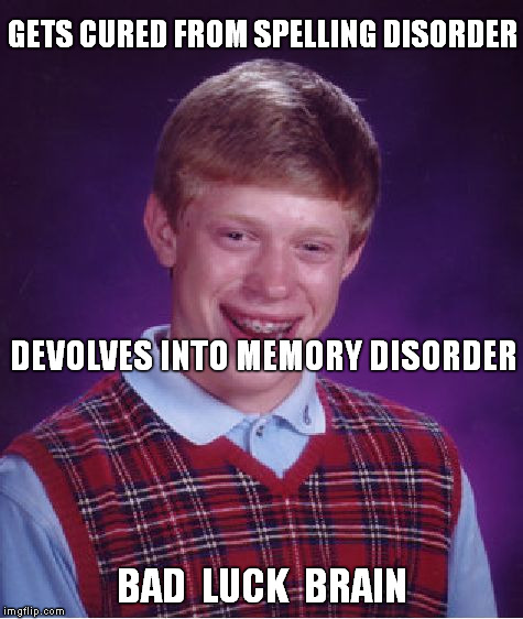 Bad Luck What's-his-name ? | GETS CURED FROM SPELLING DISORDER BAD  LUCK  BRAIN DEVOLVES INTO MEMORY DISORDER | image tagged in memes,bad luck brian,bad memory,spelling error | made w/ Imgflip meme maker