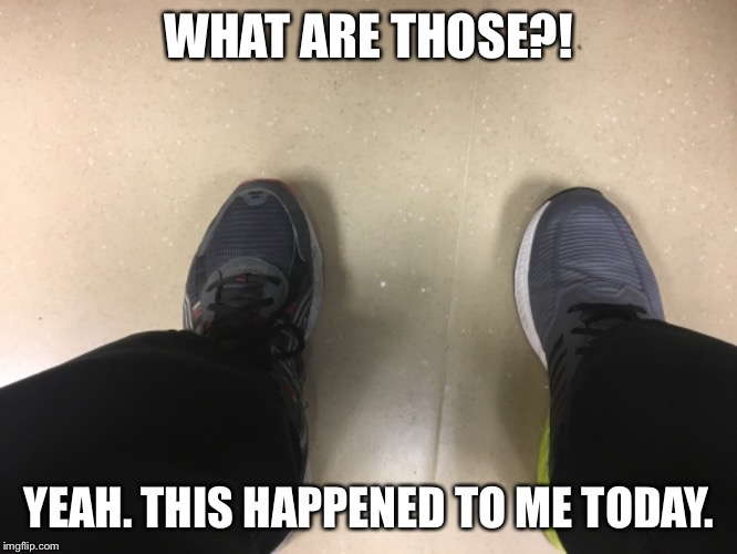 WHAT ARE THOSE?! YEAH. THIS HAPPENED TO ME TODAY. | image tagged in shoes,embarassing,bad day | made w/ Imgflip meme maker