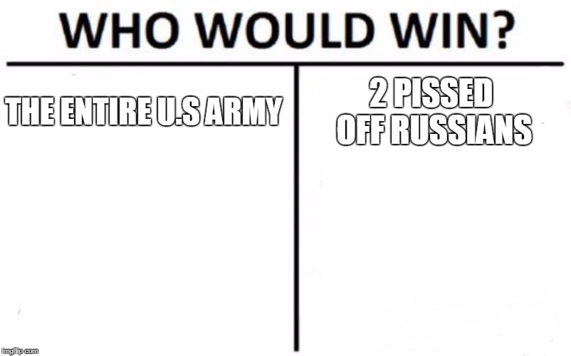 Who Would Win? Meme | THE ENTIRE U.S ARMY 2 PISSED OFF RUSSIANS | image tagged in memes,who would win | made w/ Imgflip meme maker