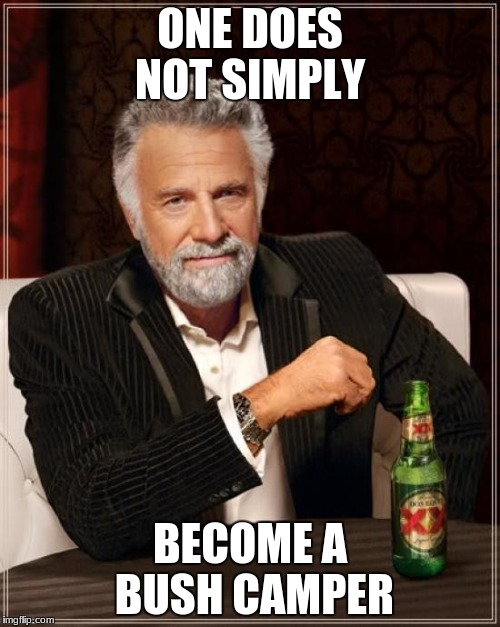 The Most Interesting Man In The World Meme | ONE DOES NOT SIMPLY BECOME A BUSH CAMPER | image tagged in memes,the most interesting man in the world | made w/ Imgflip meme maker