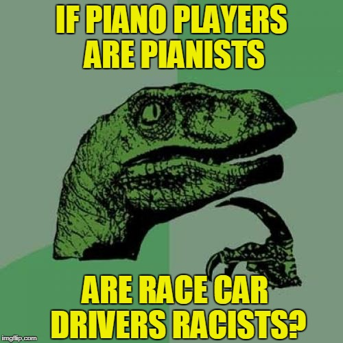 Philosoraptor Meme | IF PIANO PLAYERS ARE PIANISTS ARE RACE CAR DRIVERS RACISTS? | image tagged in memes,philosoraptor | made w/ Imgflip meme maker