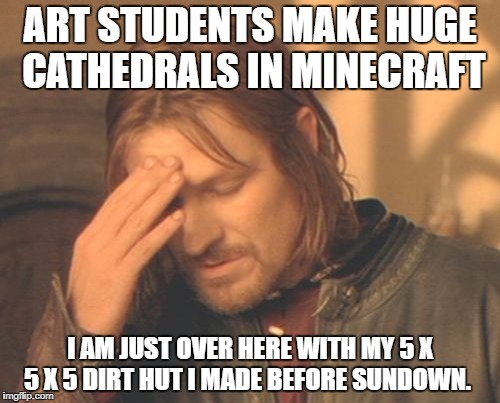 Frustrated Boromir Meme | ART STUDENTS MAKE HUGE CATHEDRALS IN MINECRAFT I AM JUST OVER HERE WITH MY 5 X 5 X 5 DIRT HUT I MADE BEFORE SUNDOWN. | image tagged in memes,frustrated boromir | made w/ Imgflip meme maker